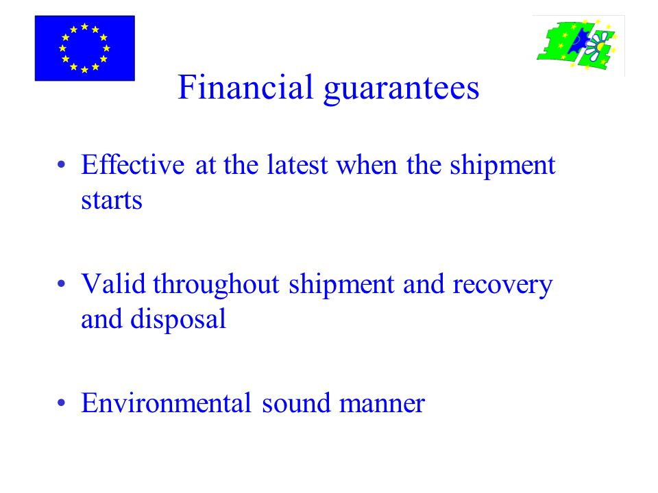 Financial guarantees Effective at the latest when the shipment starts Valid throughout shipment and recovery and disposal Environmental sound manner