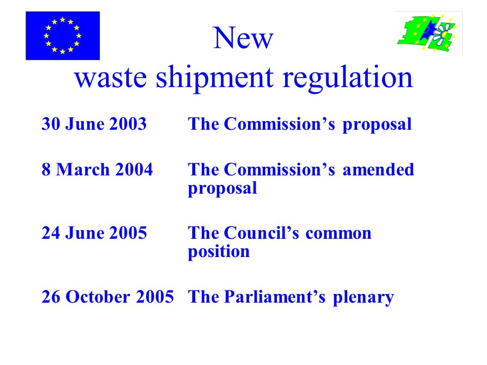 New waste shipment regulation 30 June 2003The Commissions proposal 8 March 2004The Commissions amended proposal 24 June 2005The Councils common position 26 October 2005The Parliaments plenary