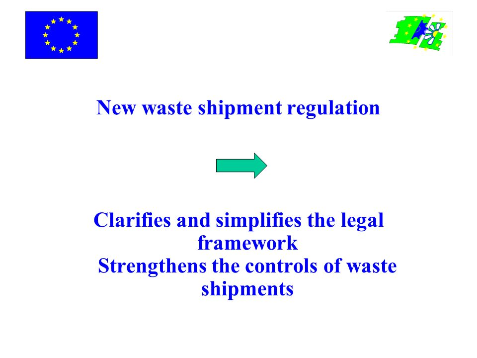 New waste shipment regulation Clarifies and simplifies the legal framework Strengthens the controls of waste shipments