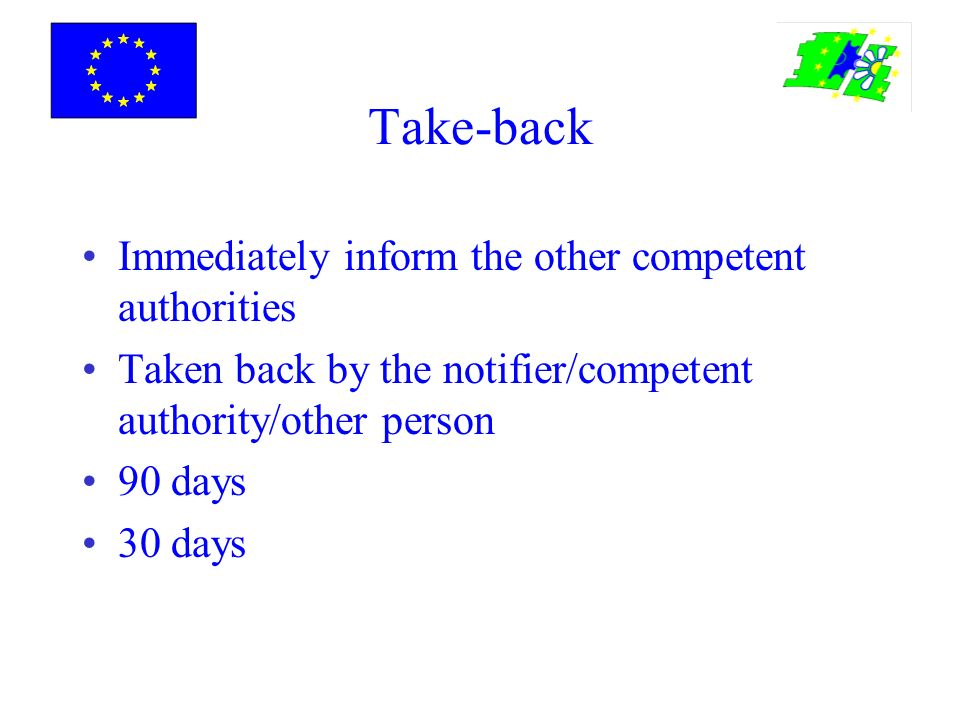 Take-back Immediately inform the other competent authorities Taken back by the notifier/competent authority/other person 90 days 30 days