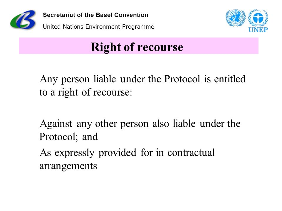 Secretariat of the Basel Convention United Nations Environment Programme Right of recourse Any person liable under the Protocol is entitled to a right