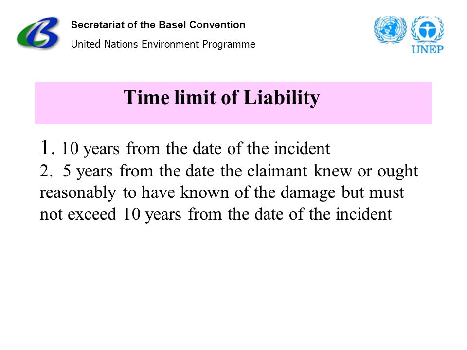 Secretariat of the Basel Convention United Nations Environment Programme Time limit of Liability 1. 10 years from the date of the incident 2. 5 years