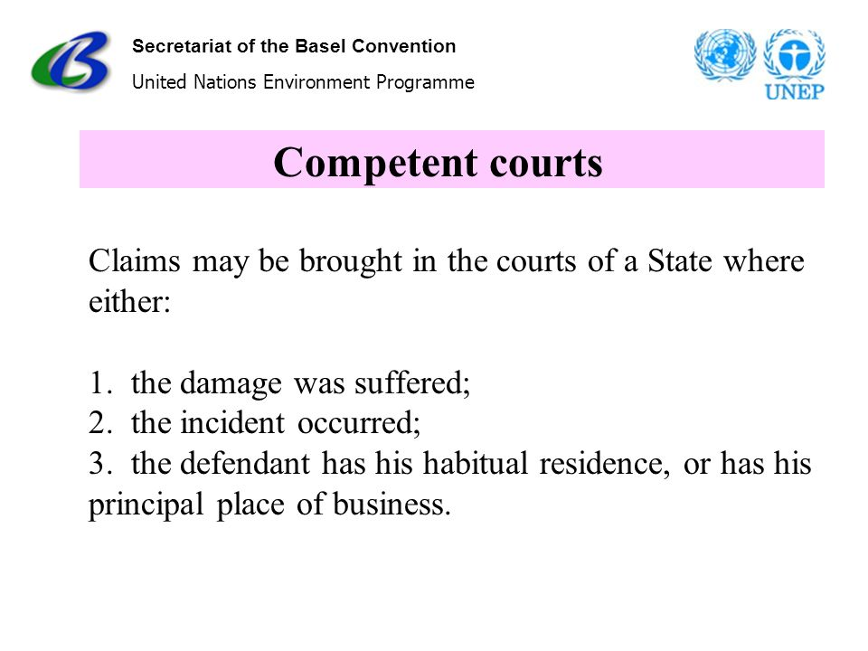 Secretariat of the Basel Convention United Nations Environment Programme Competent courts Claims may be brought in the courts of a State where either:
