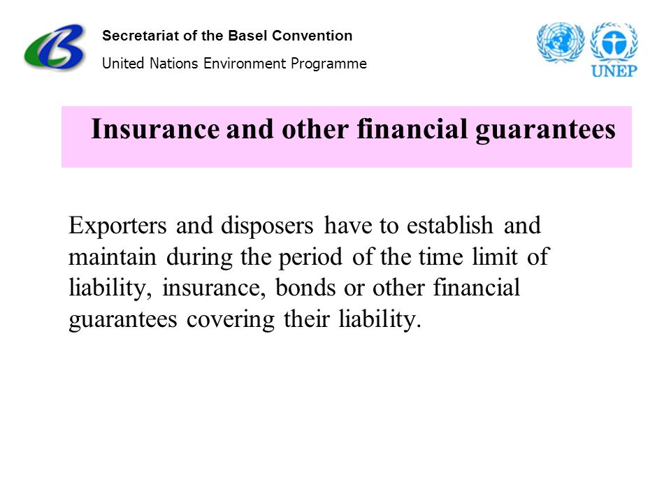 Secretariat of the Basel Convention United Nations Environment Programme Insurance and other financial guarantees Exporters and disposers have to esta