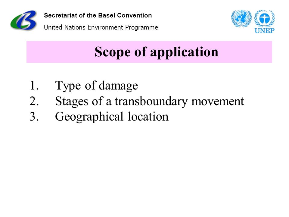 Secretariat of the Basel Convention United Nations Environment Programme Scope of application 1. Type of damage 2. Stages of a transboundary movement