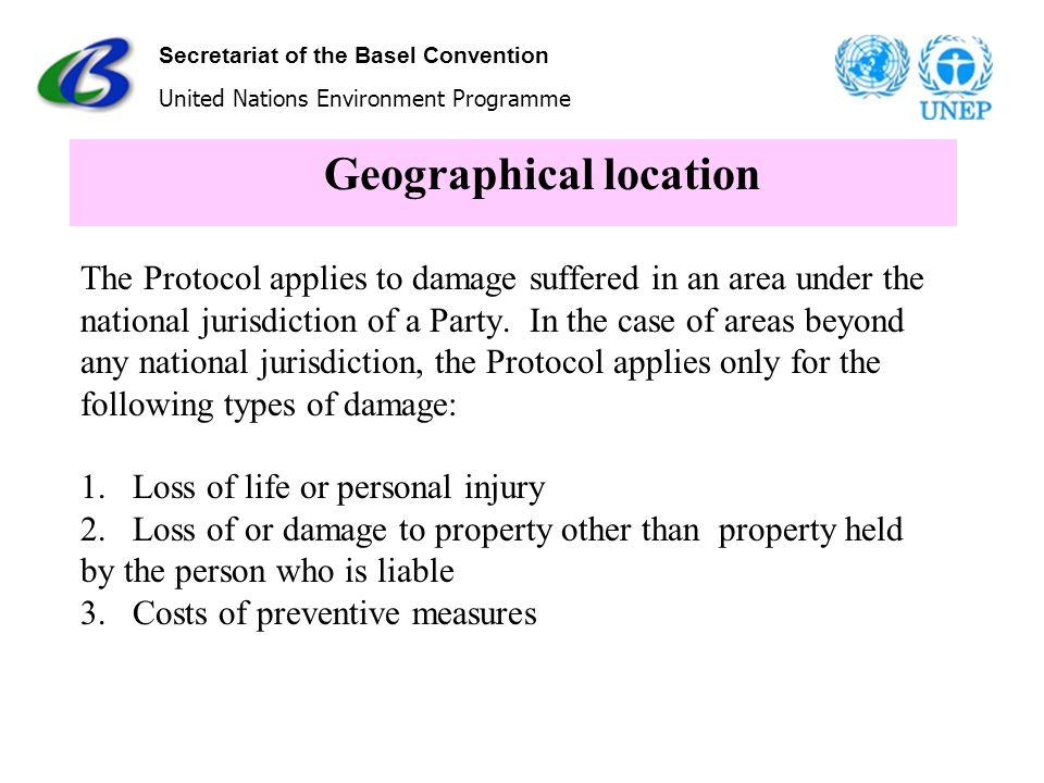 Secretariat of the Basel Convention United Nations Environment Programme Geographical location The Protocol applies to damage suffered in an area unde