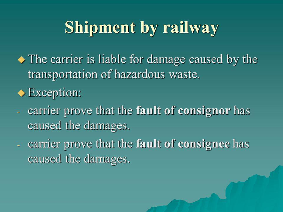 Shipment by railway The carrier is liable for damage caused by the transportation of hazardous waste. The carrier is liable for damage caused by the t