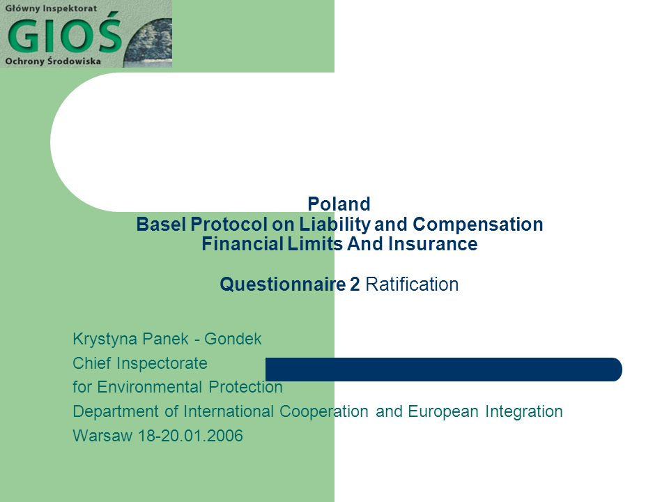 Poland Basel Protocol on Liability and Compensation Financial Limits And Insurance Questionnaire 2 Ratification Krystyna Panek - Gondek Chief Inspectorate for Environmental Protection Department of International Cooperation and European Integration Warsaw 18-20.01.2006