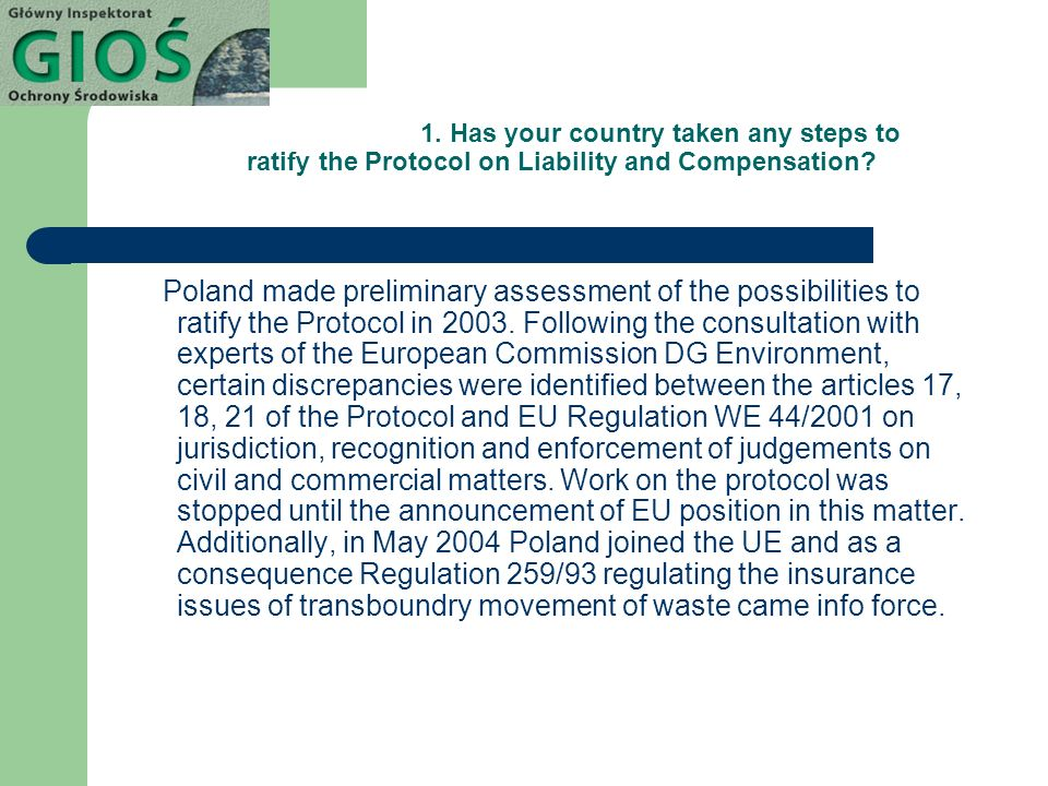 1. Has your country taken any steps to ratify the Protocol on Liability and Compensation? Poland made preliminary assessment of the possibilities to r
