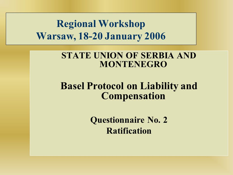 Regional Workshop Warsaw, 18-20 January 2006 STATE UNION OF SERBIA AND MONTENEGRO Basel Protocol on Liability and Compensation Questionnaire No. 2 Rat