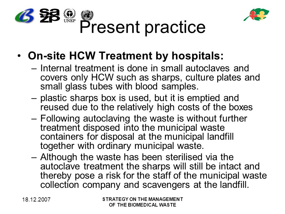 STRATEGY ON THE MANAGEMENT OF THE BIOMEDICAL WASTE Present practice On-site HCW Treatment by hospitals: –Internal treatment is done in small autoclaves and covers only HCW such as sharps, culture plates and small glass tubes with blood samples.