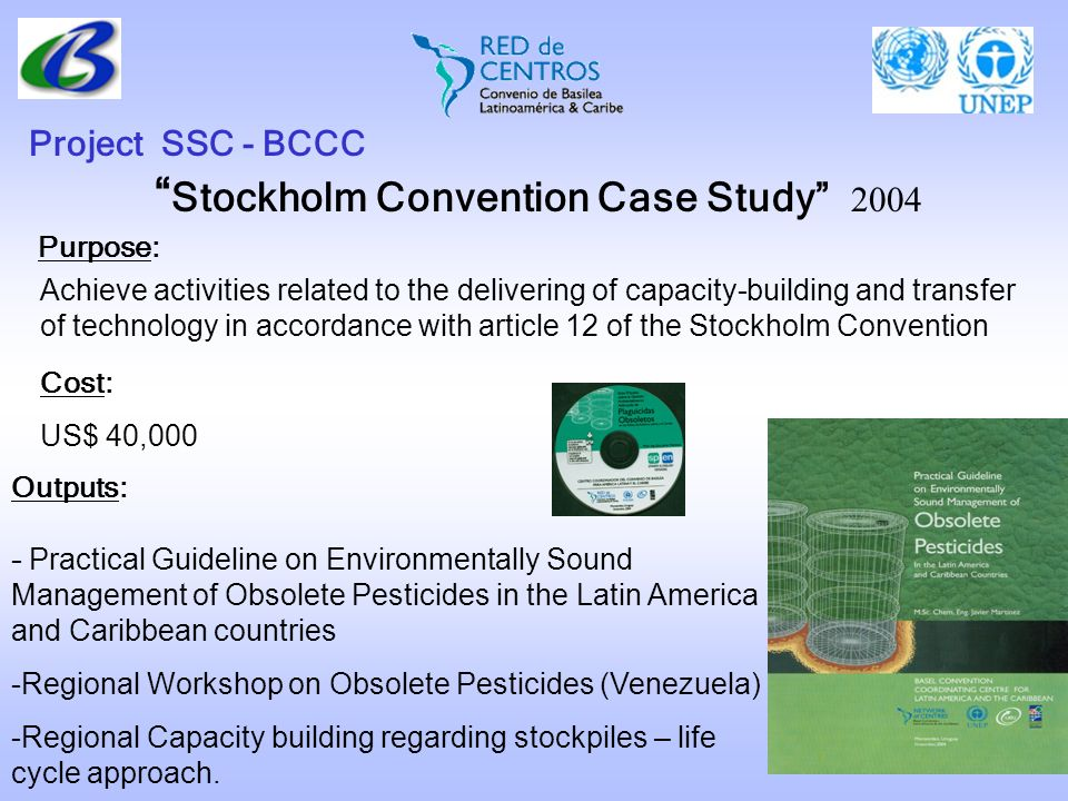 Stockholm Convention Case Study 2004 Project SSC - BCCC Purpose: Cost: US$ 40,000 Outputs: Achieve activities related to the delivering of capacity-bu