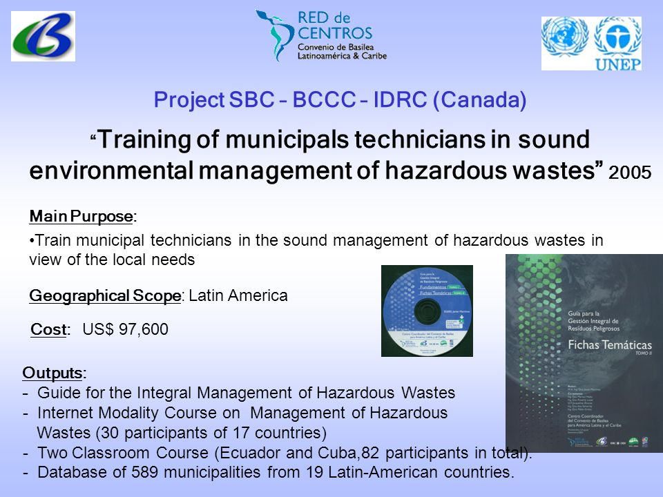 Project SBC – BCCC – IDRC (Canada) Training of municipals technicians in sound environmental management of hazardous wastes 2005 Main Purpose: Train municipal technicians in the sound management of hazardous wastes in view of the local needs Cost: US$ 97,600 Outputs: - Guide for the Integral Management of Hazardous Wastes - Internet Modality Course on Management of Hazardous Wastes (30 participants of 17 countries) - Two Classroom Course (Ecuador and Cuba,82 participants in total).