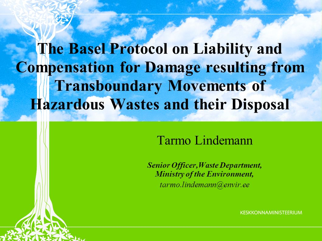 The Basel Protocol on Liability and Compensation for Damage resulting from Transboundary Movements of Hazardous Wastes and their Disposal Tarmo Lindemann Senior Officer,Waste Department, Ministry of the Environment, tarmo.lindemann@envir.ee