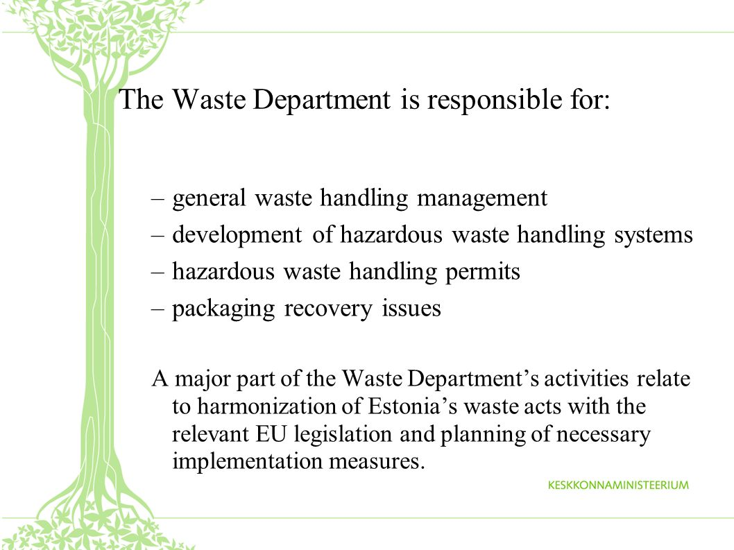 The Waste Department is responsible for: –general waste handling management –development of hazardous waste handling systems –hazardous waste handling permits –packaging recovery issues A major part of the Waste Departments activities relate to harmonization of Estonias waste acts with the relevant EU legislation and planning of necessary implementation measures.