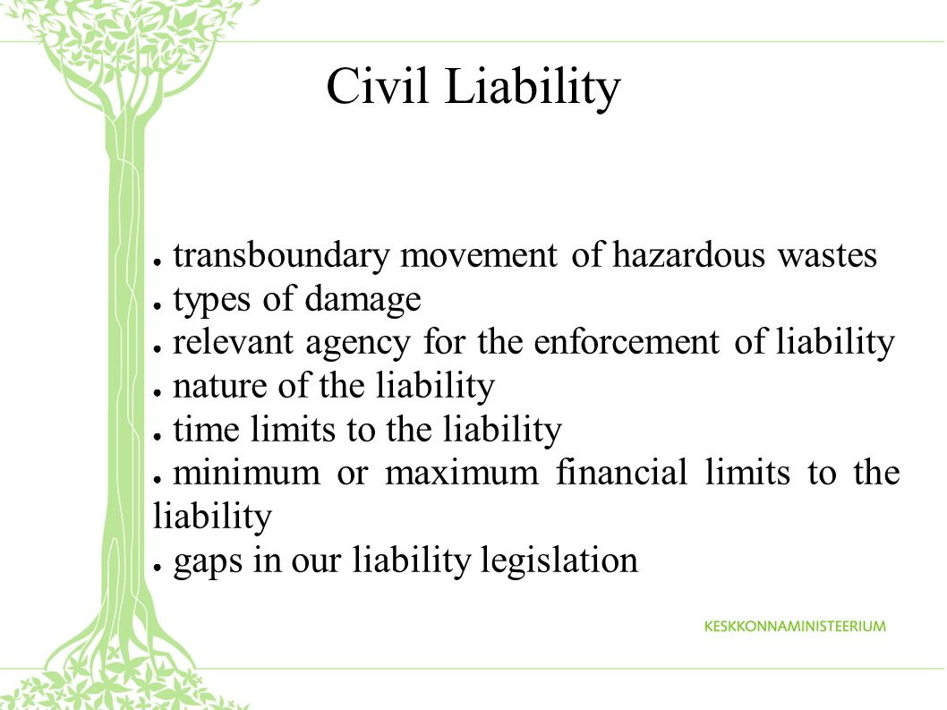 transboundary movement of hazardous wastes types of damage relevant agency for the enforcement of liability nature of the liability time limits to the liability minimum or maximum financial limits to the liability gaps in our liability legislation Civil Liability