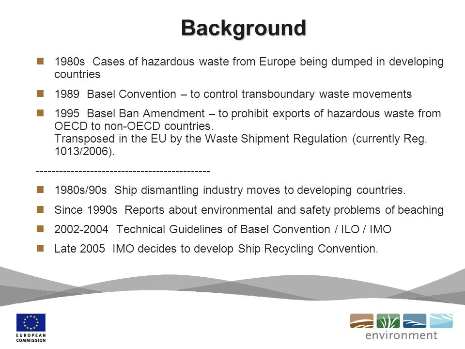 Background 1980s Cases of hazardous waste from Europe being dumped in developing countries 1989 Basel Convention – to control transboundary waste movements 1995 Basel Ban Amendment – to prohibit exports of hazardous waste from OECD to non-OECD countries.