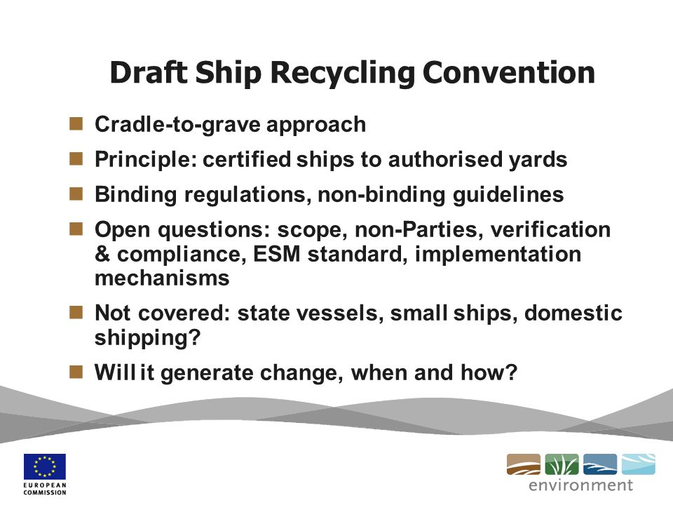 Draft Ship Recycling Convention Cradle-to-grave approach Principle: certified ships to authorised yards Binding regulations, non-binding guidelines Open questions: scope, non-Parties, verification & compliance, ESM standard, implementation mechanisms Not covered: state vessels, small ships, domestic shipping.