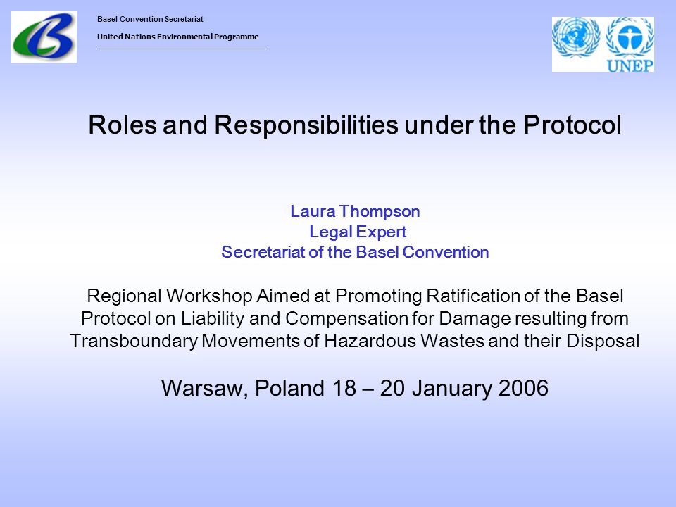Basel Convention Secretariat United Nations Environmental Programme ___________________________________ Roles and Responsibilities under the Protocol Laura Thompson Legal Expert Secretariat of the Basel Convention Regional Workshop Aimed at Promoting Ratification of the Basel Protocol on Liability and Compensation for Damage resulting from Transboundary Movements of Hazardous Wastes and their Disposal Warsaw, Poland 18 – 20 January 2006