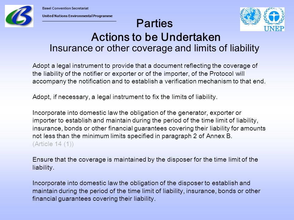 Basel Convention Secretariat United Nations Environmental Programme ___________________________________ Parties Actions to be Undertaken Insurance or other coverage and limits of liability Adopt a legal instrument to provide that a document reflecting the coverage of the liability of the notifier or exporter or of the importer, of the Protocol will accompany the notification and to establish a verification mechanism to that end.