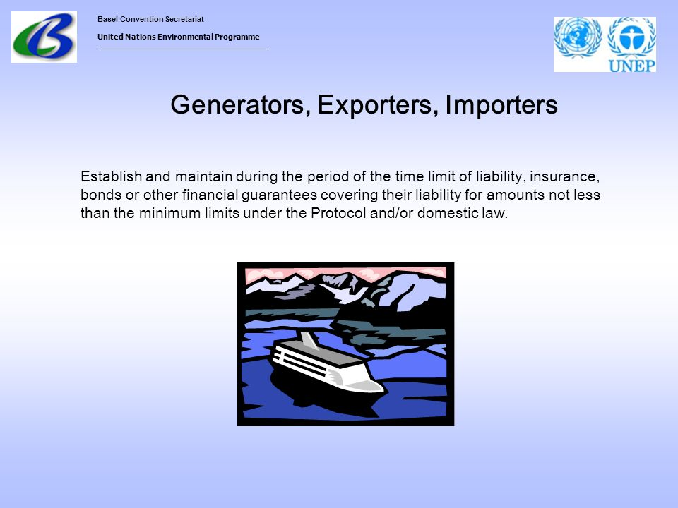 Basel Convention Secretariat United Nations Environmental Programme ___________________________________ Generators, Exporters, Importers Establish and maintain during the period of the time limit of liability, insurance, bonds or other financial guarantees covering their liability for amounts not less than the minimum limits under the Protocol and/or domestic law.