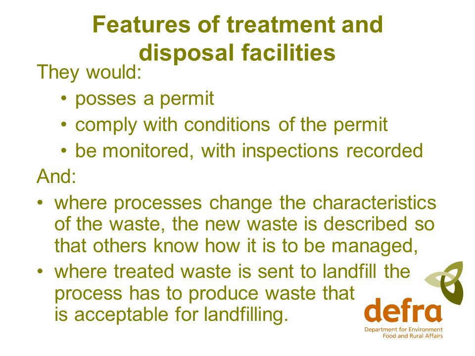 Features of treatment and disposal facilities They would: posses a permit comply with conditions of the permit be monitored, with inspections recorded And: where processes change the characteristics of the waste, the new waste is described so that others know how it is to be managed, where treated waste is sent to landfill the process has to produce waste that is acceptable for landfilling.