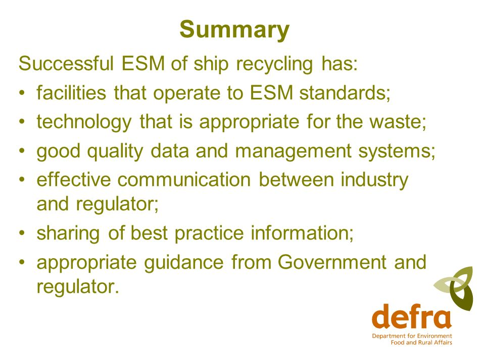 Summary Successful ESM of ship recycling has: facilities that operate to ESM standards; technology that is appropriate for the waste; good quality data and management systems; effective communication between industry and regulator; sharing of best practice information; appropriate guidance from Government and regulator.