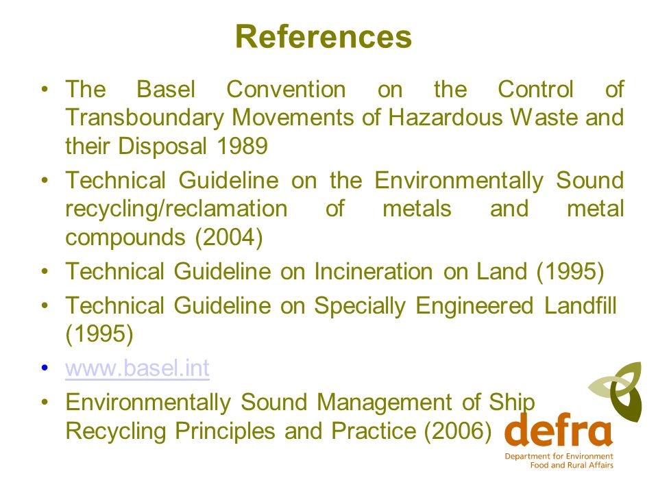 References The Basel Convention on the Control of Transboundary Movements of Hazardous Waste and their Disposal 1989 Technical Guideline on the Environmentally Sound recycling/reclamation of metals and metal compounds (2004) Technical Guideline on Incineration on Land (1995) Technical Guideline on Specially Engineered Landfill (1995) www.basel.int Environmentally Sound Management of Ship Recycling Principles and Practice (2006)