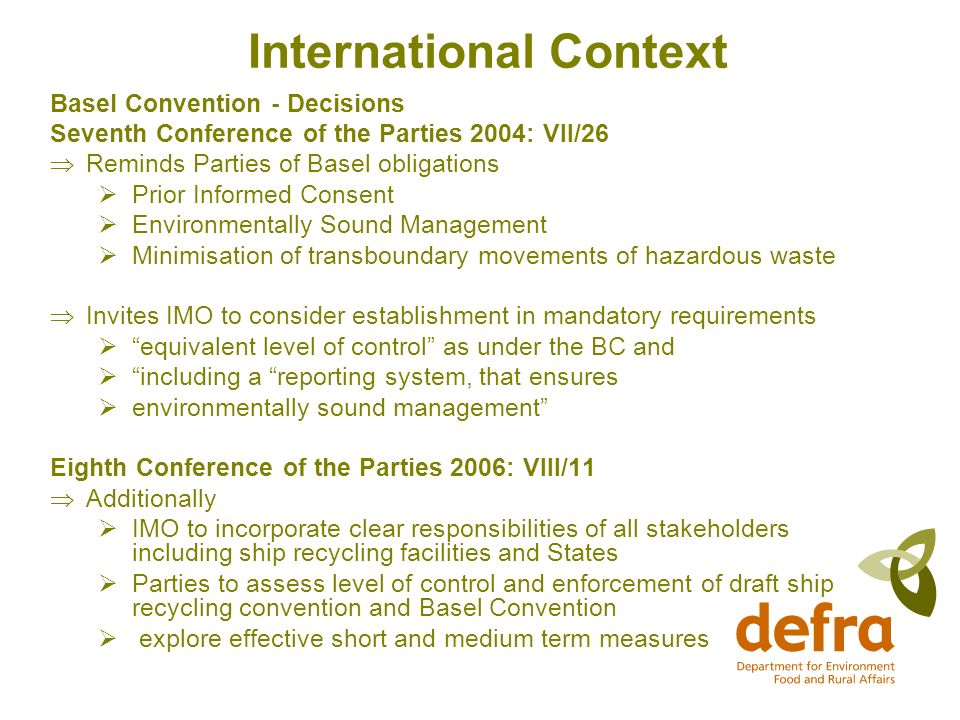 International Context Basel Convention - Decisions Seventh Conference of the Parties 2004: VII/26 Reminds Parties of Basel obligations Prior Informed Consent Environmentally Sound Management Minimisation of transboundary movements of hazardous waste Invites IMO to consider establishment in mandatory requirements equivalent level of control as under the BC and including a reporting system, that ensures environmentally sound management Eighth Conference of the Parties 2006: VIII/11 Additionally IMO to incorporate clear responsibilities of all stakeholders including ship recycling facilities and States Parties to assess level of control and enforcement of draft ship recycling convention and Basel Convention explore effective short and medium term measures