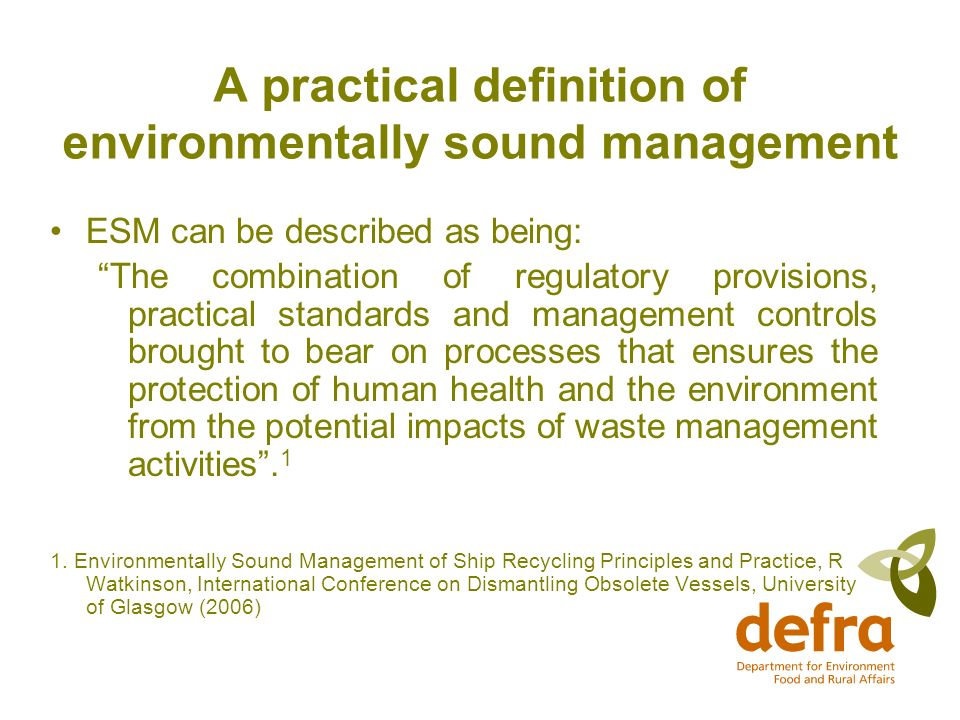 A practical definition of environmentally sound management ESM can be described as being: The combination of regulatory provisions, practical standards and management controls brought to bear on processes that ensures the protection of human health and the environment from the potential impacts of waste management activities.