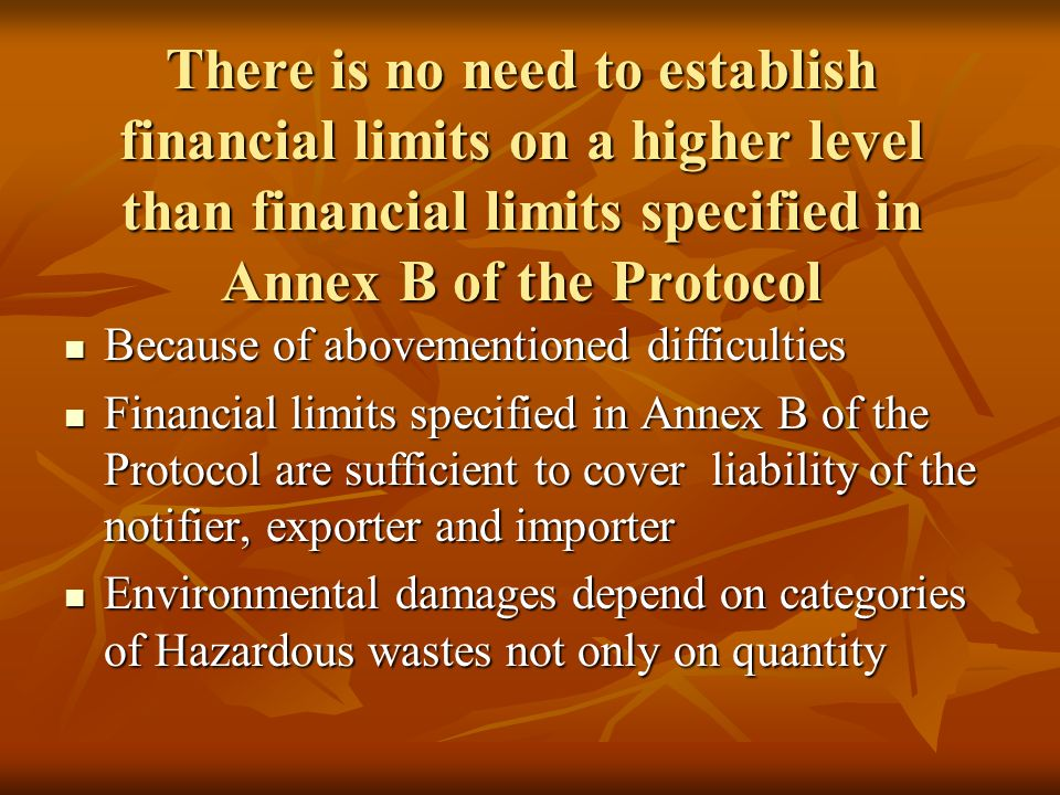 There is no need to establish financial limits on a higher level than financial limits specified in Annex B of the Protocol Because of abovementioned difficulties Because of abovementioned difficulties Financial limits specified in Annex B of the Protocol are sufficient to cover liability of the notifier, exporter and importer Financial limits specified in Annex B of the Protocol are sufficient to cover liability of the notifier, exporter and importer Environmental damages depend on categories of Hazardous wastes not only on quantity Environmental damages depend on categories of Hazardous wastes not only on quantity