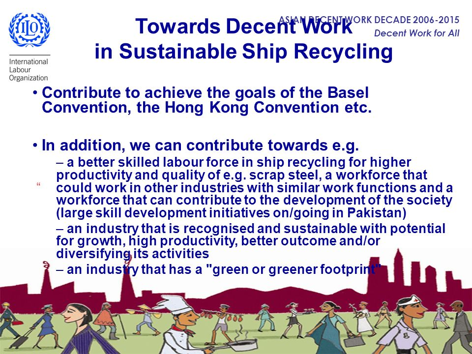 ASIAN DECENT WORK DECADE 2006-2015 Decent Work for All Towards Decent Work in Sustainable Ship Recycling Contribute to achieve the goals of the Basel