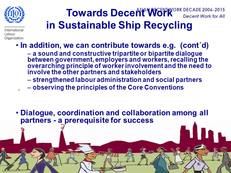 ASIAN DECENT WORK DECADE 2006-2015 Decent Work for All Towards Decent Work in Sustainable Ship Recycling In addition, we can contribute towards e.g. (