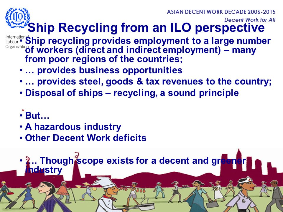 ASIAN DECENT WORK DECADE 2006-2015 Decent Work for All ILO and the other UN agencies ILO is pleased to collaborate with Secretariat of the Basel Convention and the International Maritime Organization in advancing a safe and environmentally sound ship recycling.