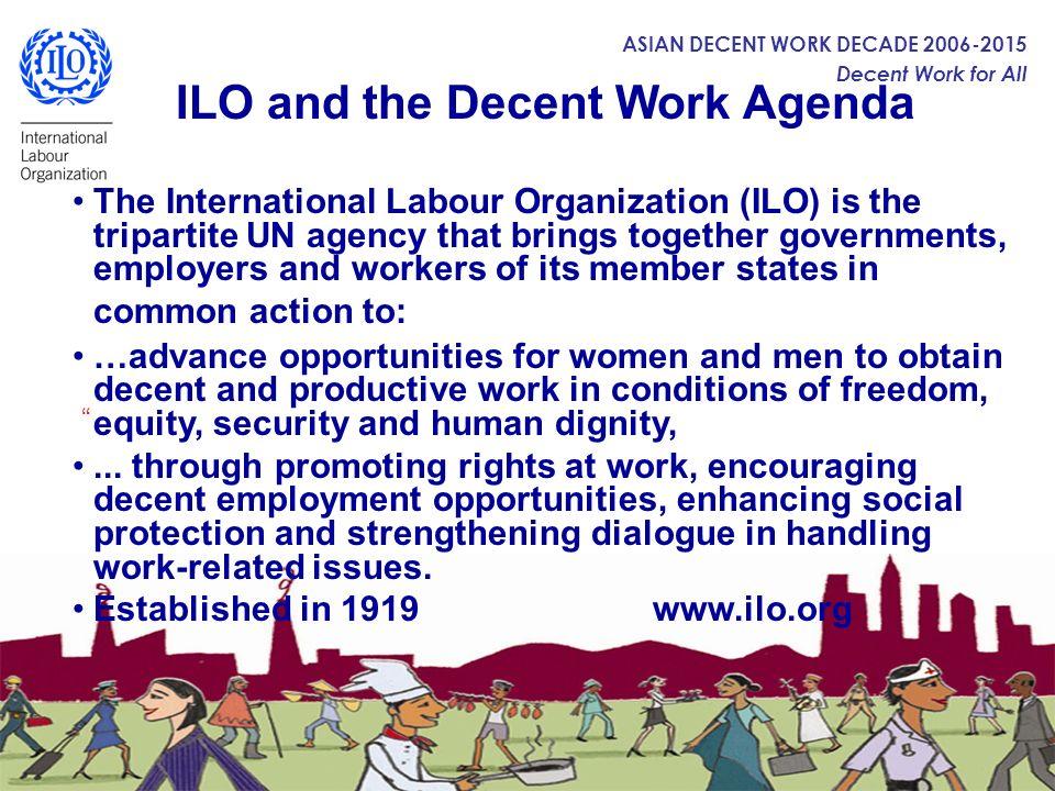 ASIAN DECENT WORK DECADE 2006-2015 Decent Work for All ILO and the Decent Work Agenda The International Labour Organization (ILO) is the tripartite UN