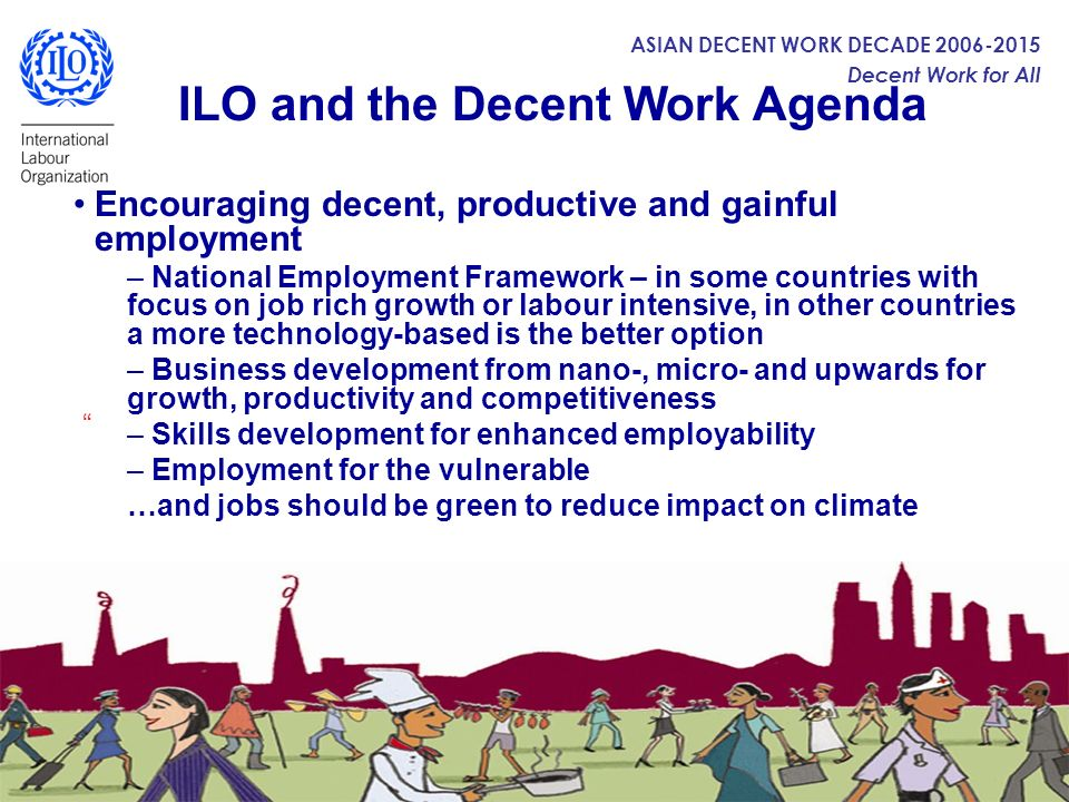 ASIAN DECENT WORK DECADE 2006-2015 Decent Work for All ILO and the Decent Work Agenda Enhancing social protection – Decent working and employment conditions (employment contracts, working hours and days, wages and payment) – Safety and health at work – prevent accidents and diseases, and promote healthy workplaces addressing issues of HIV/AIDS, TB etc.