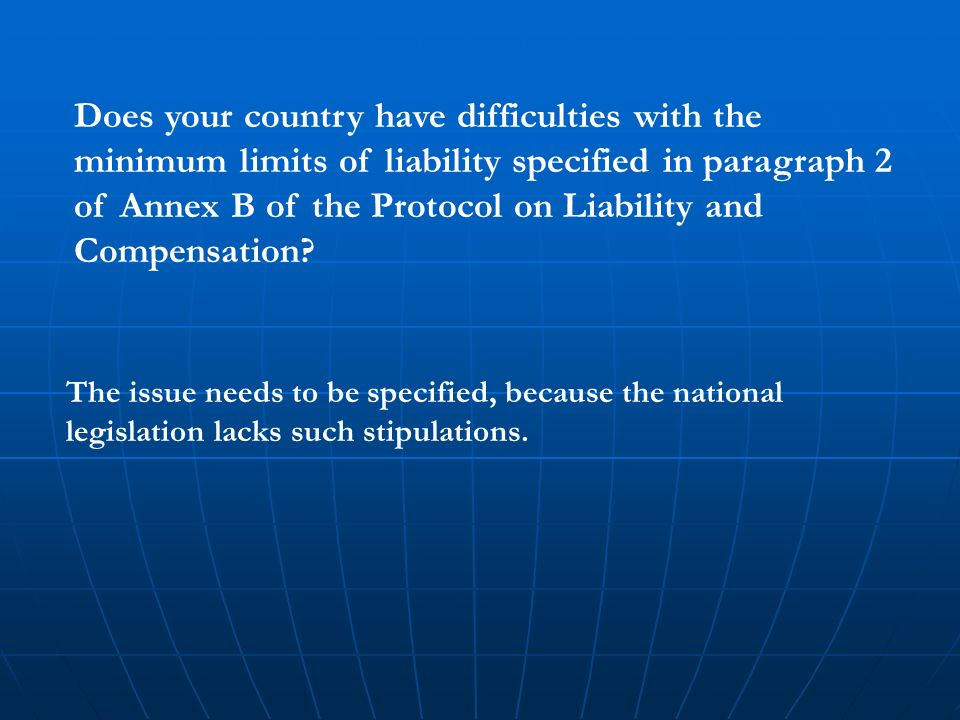 Does your country have difficulties with the minimum limits of liability specified in paragraph 2 of Annex B of the Protocol on Liability and Compensation.