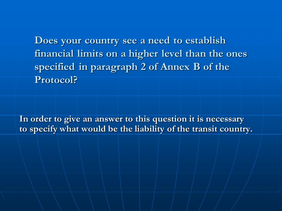 Does your country see a need to establish financial limits on a higher level than the ones specified in paragraph 2 of Annex B of the Protocol.