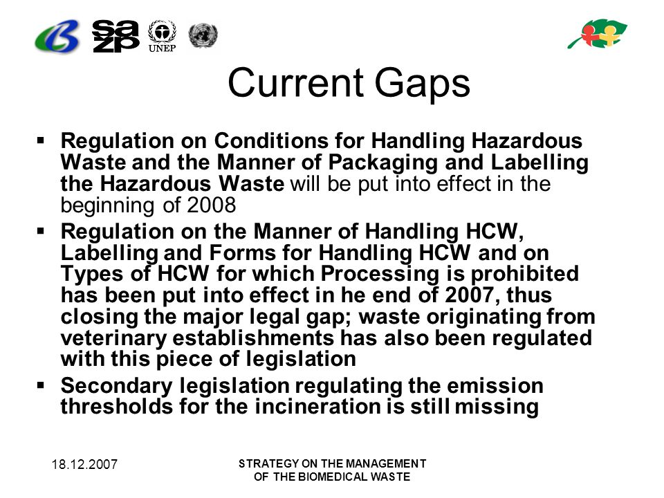 18.12.2007 STRATEGY ON THE MANAGEMENT OF THE BIOMEDICAL WASTE Current Gaps Regulation on Conditions for Handling Hazardous Waste and the Manner of Packaging and Labelling the Hazardous Waste will be put into effect in the beginning of 2008 Regulation on the Manner of Handling HCW, Labelling and Forms for Handling HCW and on Types of HCW for which Processing is prohibited has been put into effect in he end of 2007, thus closing the major legal gap; waste originating from veterinary establishments has also been regulated with this piece of legislation Secondary legislation regulating the emission thresholds for the incineration is still missing