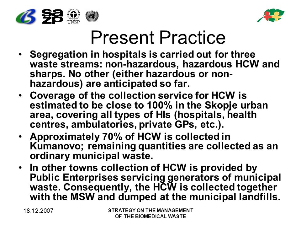 18.12.2007 STRATEGY ON THE MANAGEMENT OF THE BIOMEDICAL WASTE Present Practice (within hospitals) 82.9% of the HIs have appointed a responsible person for infection control The generated amount of medical waste is not reported (100%) at a regular basis to the State Environmental Inspectorate, Ministry of Environment and Physical Planning.