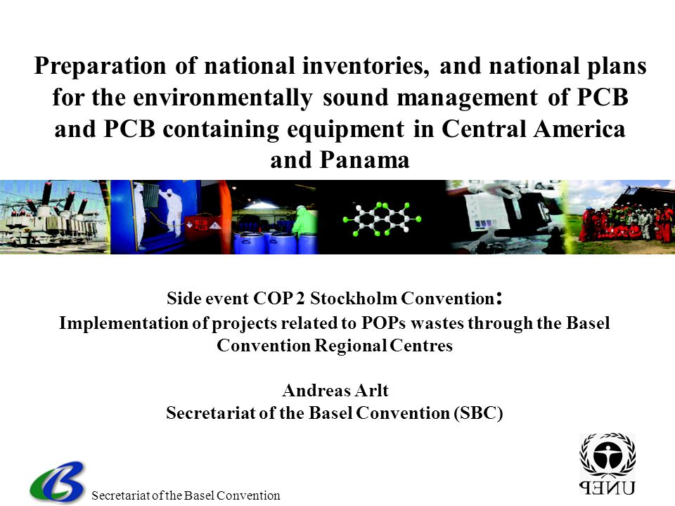 Secretariat of the Basel Convention Side event COP 2 Stockholm Convention : Implementation of projects related to POPs wastes through the Basel Convention Regional Centres Andreas Arlt Secretariat of the Basel Convention (SBC) Preparation of national inventories, and national plans for the environmentally sound management of PCB and PCB containing equipment in Central America and Panama