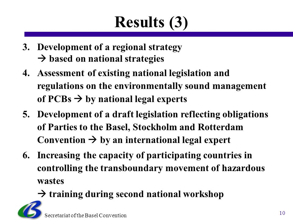 Secretariat of the Basel Convention 10 Results (3) 3.Development of a regional strategy based on national strategies 4.Assessment of existing national legislation and regulations on the environmentally sound management of PCBs by national legal experts 5.Development of a draft legislation reflecting obligations of Parties to the Basel, Stockholm and Rotterdam Convention by an international legal expert 6.Increasing the capacity of participating countries in controlling the transboundary movement of hazardous wastes training during second national workshop