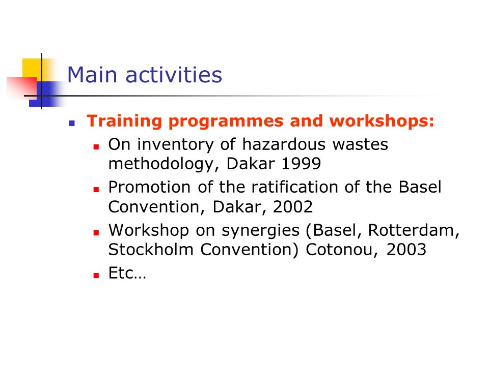 Main activities Training programmes and workshops: On inventory of hazardous wastes methodology, Dakar 1999 Promotion of the ratification of the Basel Convention, Dakar, 2002 Workshop on synergies (Basel, Rotterdam, Stockholm Convention) Cotonou, 2003 Etc…