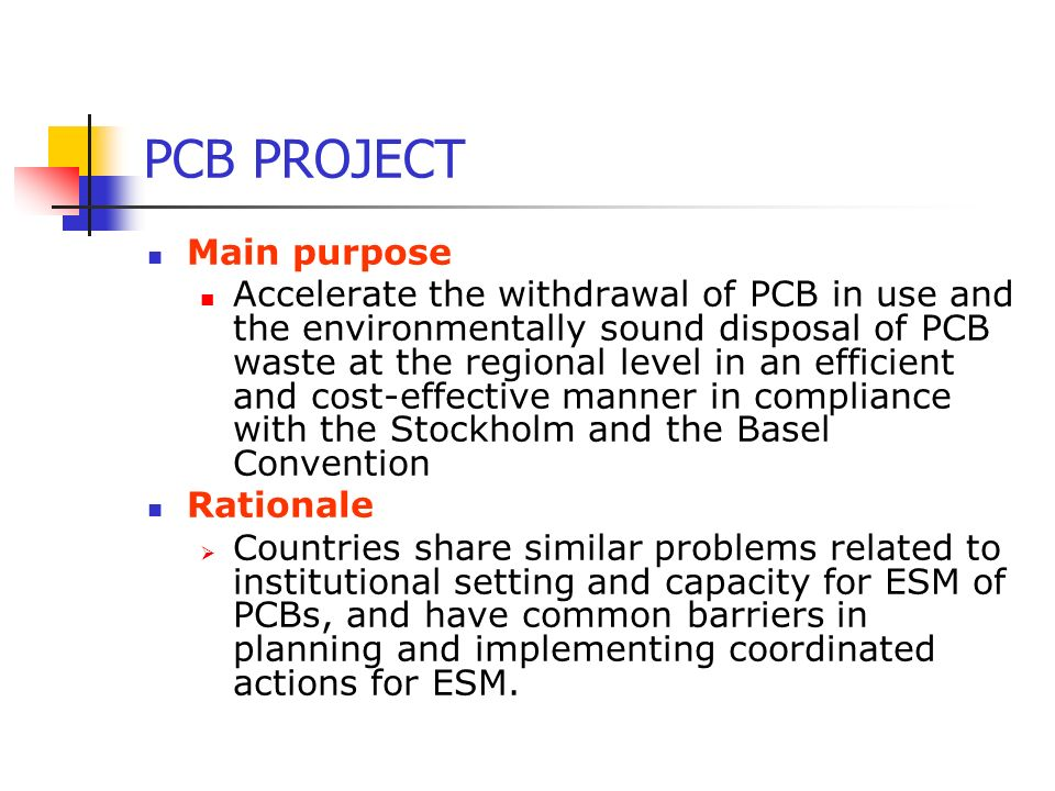 PCB PROJECT Main purpose Accelerate the withdrawal of PCB in use and the environmentally sound disposal of PCB waste at the regional level in an efficient and cost-effective manner in compliance with the Stockholm and the Basel Convention Rationale Countries share similar problems related to institutional setting and capacity for ESM of PCBs, and have common barriers in planning and implementing coordinated actions for ESM.
