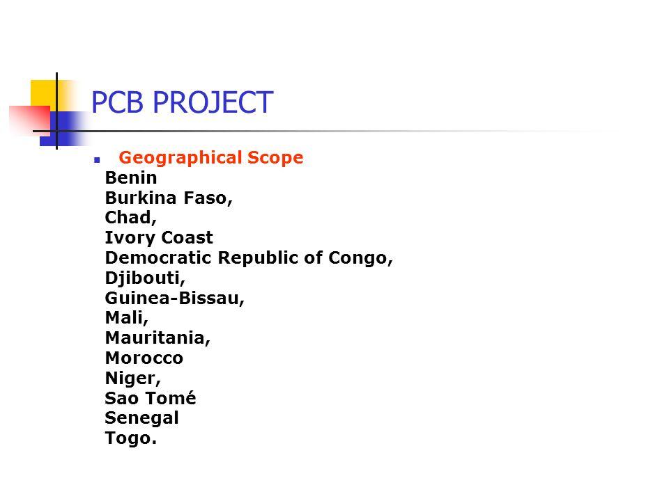 PCB PROJECT Geographical Scope Benin Burkina Faso, Chad, Ivory Coast Democratic Republic of Congo, Djibouti, Guinea-Bissau, Mali, Mauritania, Morocco Niger, Sao Tomé Senegal Togo.