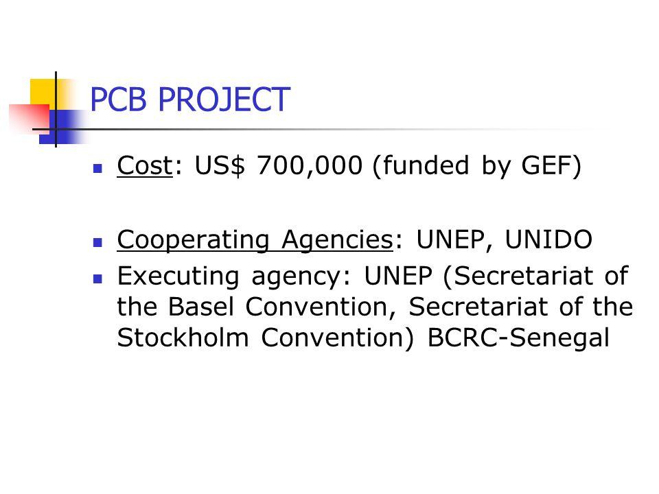 PCB PROJECT Cost: US$ 700,000 (funded by GEF) Cooperating Agencies: UNEP, UNIDO Executing agency: UNEP (Secretariat of the Basel Convention, Secretariat of the Stockholm Convention) BCRC-Senegal