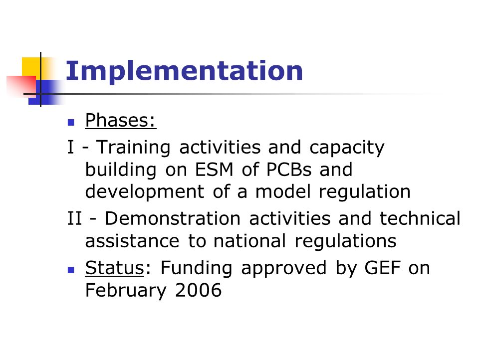 Implementation Phases: I - Training activities and capacity building on ESM of PCBs and development of a model regulation II - Demonstration activities and technical assistance to national regulations Status: Funding approved by GEF on February 2006