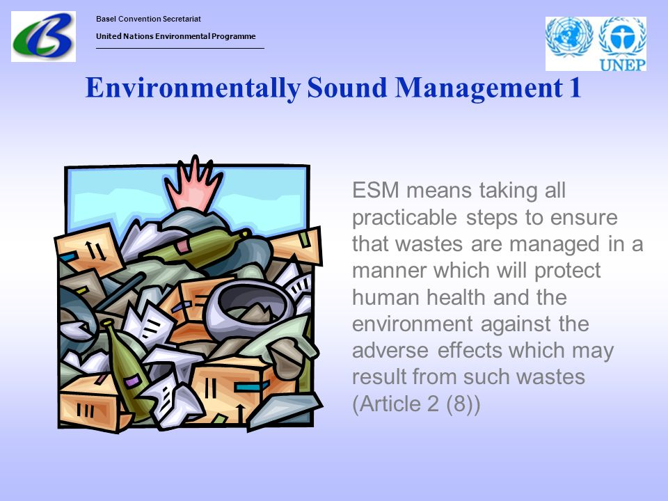 Basel Convention Secretariat United Nations Environmental Programme ___________________________________ Environmentally Sound Management 1 ESM means t