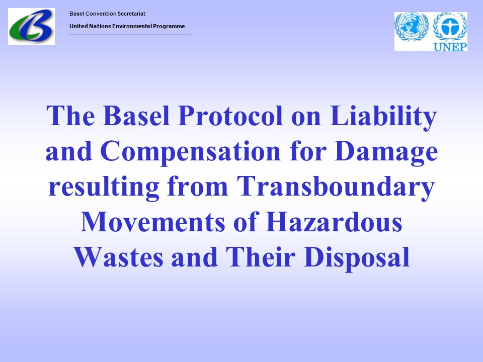 Basel Convention Secretariat United Nations Environmental Programme ___________________________________ The Basel Protocol on Liability and Compensati