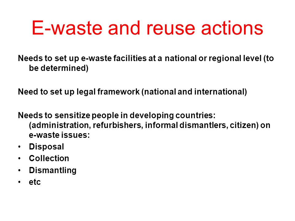 E-waste and reuse actions Needs to set up e-waste facilities at a national or regional level (to be determined) Need to set up legal framework (national and international) Needs to sensitize people in developing countries: (administration, refurbishers, informal dismantlers, citizen) on e-waste issues: Disposal Collection Dismantling etc